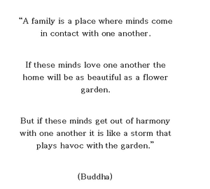 Quote van Buddha: A family is a place where minds come in contact with one another. If these minds love one another the home will be as beautiful as a flower garden. But if these minds get out of harmony with one another it is like a storm that plays havoc with the garden.
